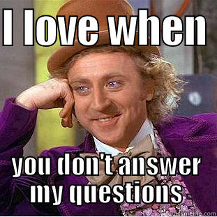 answer me - I LOVE WHEN  YOU DON'T ANSWER MY QUESTIONS Creepy Wonka