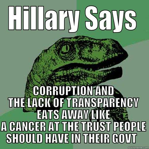 HILLARY SAYS CORRUPTION AND THE LACK OF TRANSPARENCY EATS AWAY LIKE A CANCER AT THE TRUST PEOPLE SHOULD HAVE IN THEIR GOVT   Philosoraptor