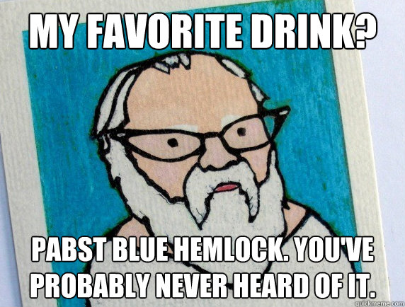 My favorite drink? Pabst blue hemlock. you've probably never heard of it.  Hipster Socrates