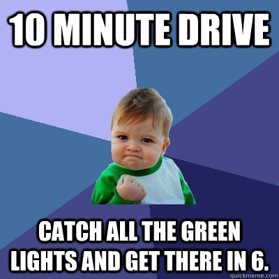 10 minute drive Catch all the green lights and get there in 6.  - 10 minute drive Catch all the green lights and get there in 6.   Success Kid