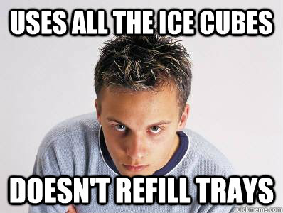 Uses all the ice cubes Doesn't refill trays - Uses all the ice cubes Doesn't refill trays  Passive Aggressive Freshman