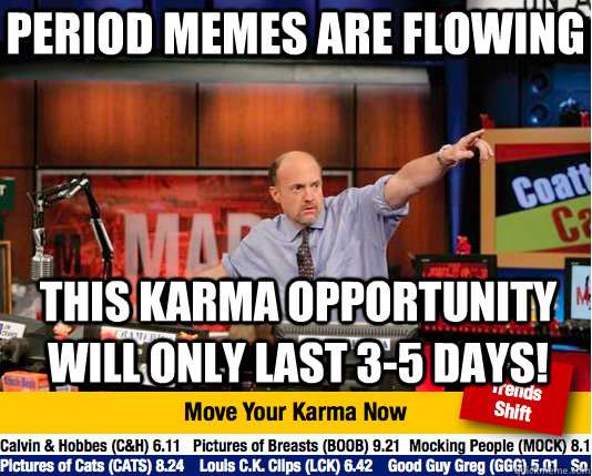 Period memes are flowing this karma opportunity will only last 3-5 days! - Period memes are flowing this karma opportunity will only last 3-5 days!  Mad Karma with Jim Cramer