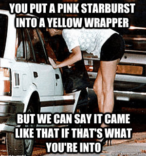 98635c29d3ddffbe6527d7e4adbb3426fa6329e52471401464ad49fe3b2cce65 you put a pink starburst into a yellow wrapper but we can say it,Pink Starburst Meme