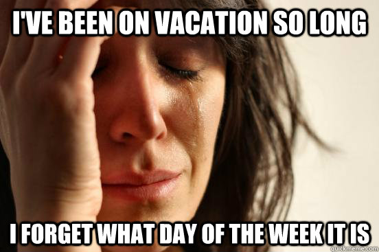 I've been on vacation so long I forget what day of the week it is - I've been on vacation so long I forget what day of the week it is  First World Problems