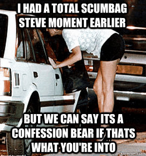 I had a total scumbag steve moment earlier But we can say its a confession bear if thats what you're into - I had a total scumbag steve moment earlier But we can say its a confession bear if thats what you're into  Karma Whore
