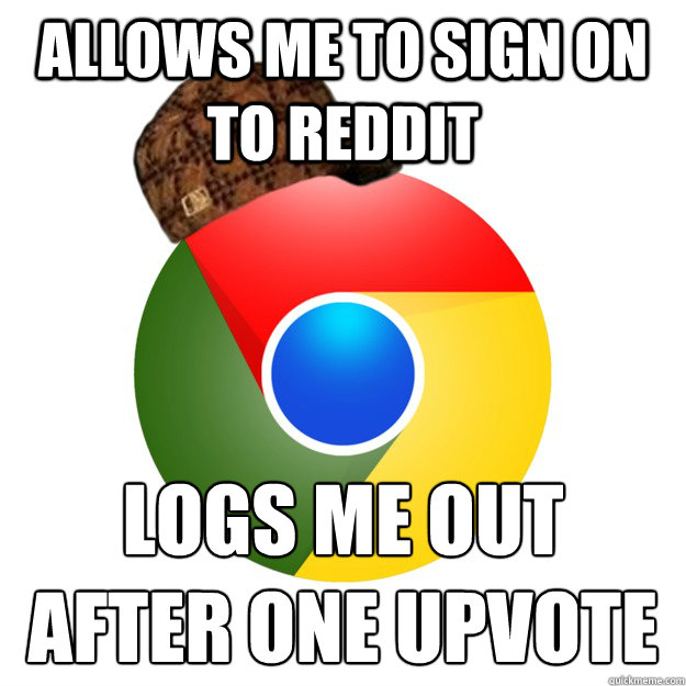 Allows me to sign on to reddit logs me out after one upvote  Scumbag Google Chrome