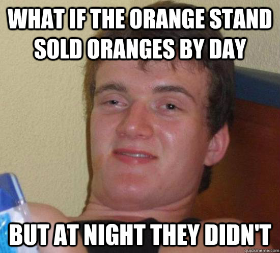 What if the orange stand sold oranges by day But at night they didn't - What if the orange stand sold oranges by day But at night they didn't  Misc