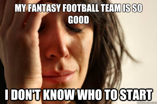 my fantasy football team is so good i don't know who to start - my fantasy football team is so good i don't know who to start  First World Problems