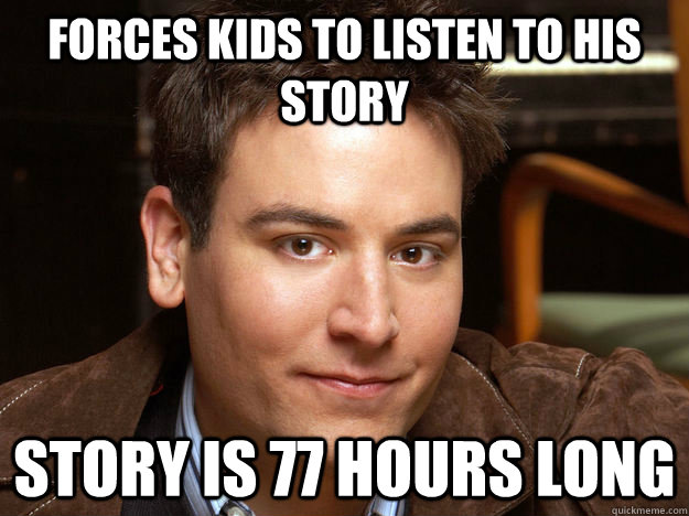 Forces kids to listen to his story Story is 77 hours long