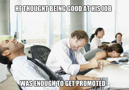 he thought being good at his job was enough to get promoted