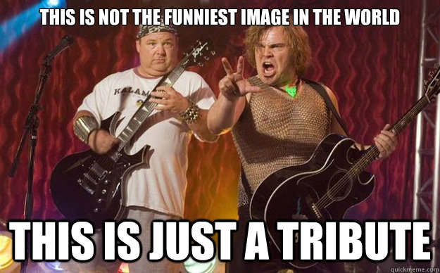 This is not the funniest image in the world this is just a tribute - This is not the funniest image in the world this is just a tribute  Tenacious D