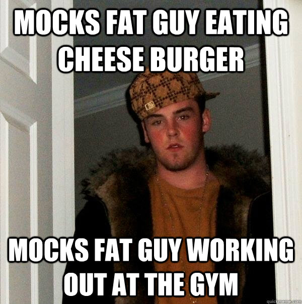 Mocks fat guy eating cheese burger Mocks fat guy working out at the gym - Mocks fat guy eating cheese burger Mocks fat guy working out at the gym  Scumbag Steve