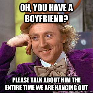 Oh, you have a boyfriend? Please talk about him the entire time we are hanging out - Oh, you have a boyfriend? Please talk about him the entire time we are hanging out  Condescending Wonka
