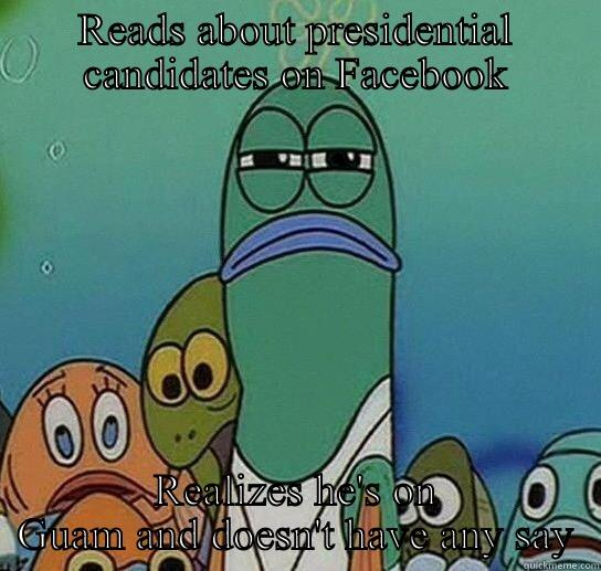 READS ABOUT PRESIDENTIAL CANDIDATES ON FACEBOOK REALIZES HE'S ON GUAM AND DOESN'T HAVE ANY SAY Serious fish SpongeBob