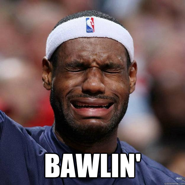 BAWLIN'  Lebron Crying