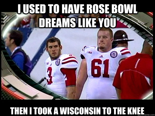 I used to have rose bowl dreams like you then i took a wisconsin to the knee - I used to have rose bowl dreams like you then i took a wisconsin to the knee  Sad Husker