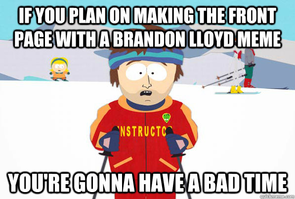 if you plan on making the front page with a brandon lloyd meme you're gonna have a bad time