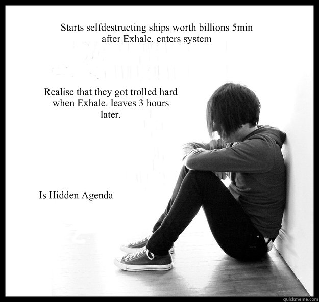 Starts selfdestructing ships worth billions 5min after Exhale. enters system Realise that they got trolled hard when Exhale. leaves 3 hours later. Is Hidden Agenda - Starts selfdestructing ships worth billions 5min after Exhale. enters system Realise that they got trolled hard when Exhale. leaves 3 hours later. Is Hidden Agenda  Sad Youth