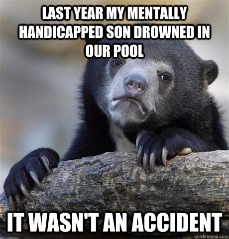 Last year my mentally handicapped son drowned in our pool It wasn't an accident - Last year my mentally handicapped son drowned in our pool It wasn't an accident  Confession Bear