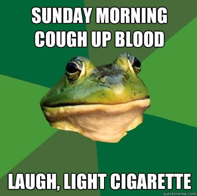 sunday morning cough up blood laugh, light cigarette - sunday morning cough up blood laugh, light cigarette  Foul Bachelor Frog