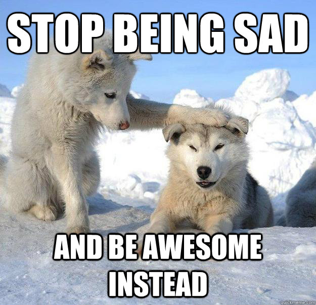 Stop being sad  and be awesome instead