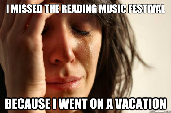 i missed the reading music festival because i went on a vacation - i missed the reading music festival because i went on a vacation  First World Problems