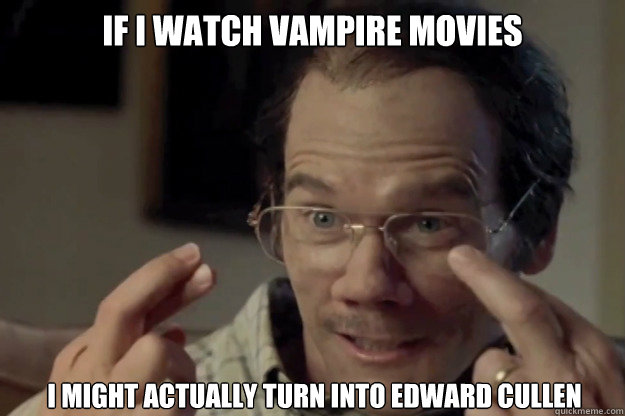 If i watch vampire movies i might actually turn into Edward cullen  Kevin Bacon