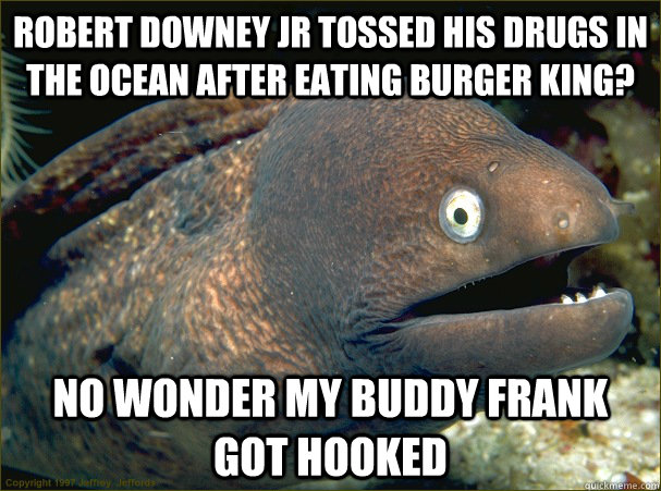Robert Downey Jr tossed his drugs in the ocean after eating Burger King? no wonder my buddy frank got hooked  Bad Joke Eel