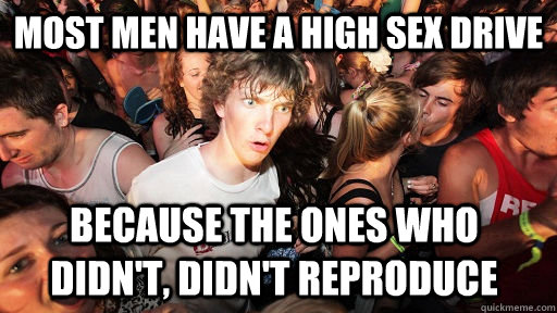Most men have a high sex drive because the ones who didn't, didn't reproduce - Most men have a high sex drive because the ones who didn't, didn't reproduce  Sudden Clarity Clarence