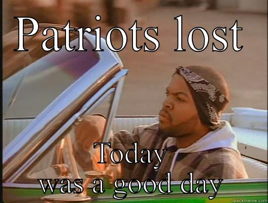 PATRIOTS LOST TODAY WAS A GOOD DAY today was a good day