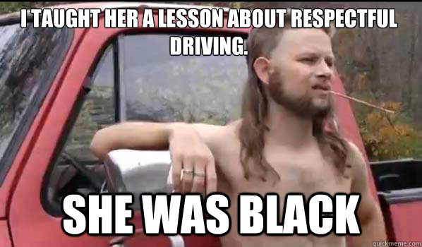 I taught her a lesson about respectful driving.  She was black  - I taught her a lesson about respectful driving.  She was black   Almost Politically Correct Redneck