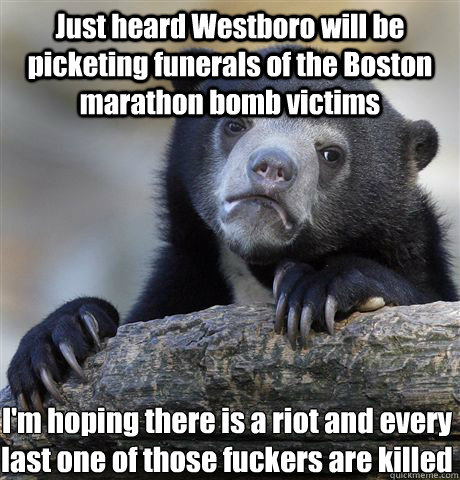 Just heard Westboro will be picketing funerals of the Boston marathon bomb victims I'm hoping there is a riot and every last one of those fuckers are killed - Just heard Westboro will be picketing funerals of the Boston marathon bomb victims I'm hoping there is a riot and every last one of those fuckers are killed  Confession Bear