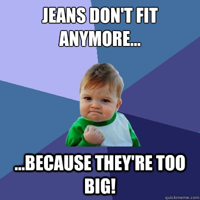 Jeans don't fit anymore... ...because they're too big! - Jeans don't fit anymore... ...because they're too big!  Success Kid