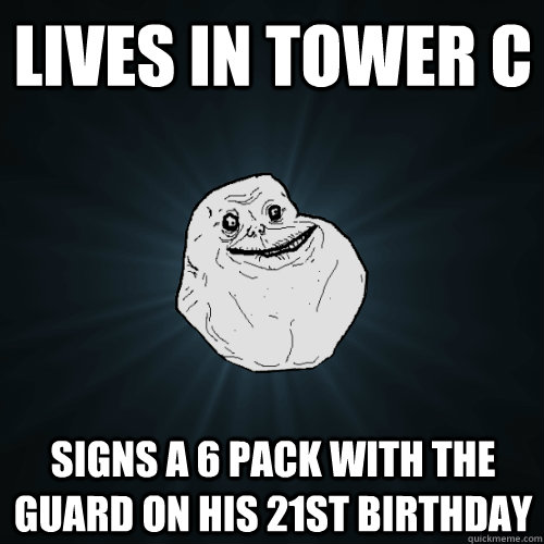 lives in tower c signs a 6 pack with the guard on his 21st birthday  Forever Alone