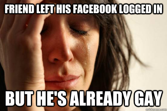Friend left his facebook logged in but he's already gay - Friend left his facebook logged in but he's already gay  First World Problems