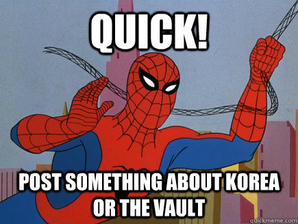 quick! Post something about Korea or the vault - quick! Post something about Korea or the vault  Quick!