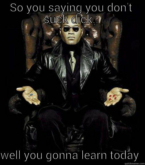 SO YOU SAYING YOU DON'T SUCK DICK..  WELL YOU GONNA LEARN TODAY  Morpheus