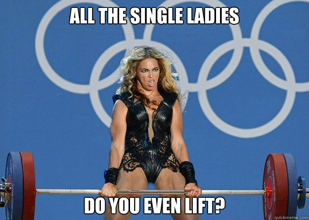 All the single ladies Do you even lift? - All the single ladies Do you even lift?  Beyonce