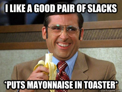 i like a good pair of slacks *puts mayonnaise in toaster* - i like a good pair of slacks *puts mayonnaise in toaster*  Brick Tamland
