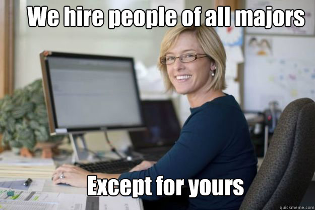We hire people of all majors Except for yours