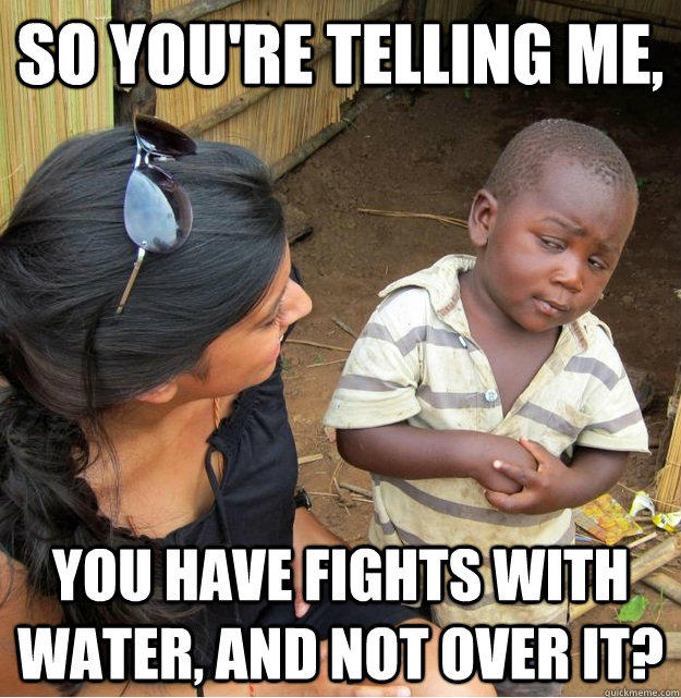 So you're telling me, You have fights with water, and not over it? - So you're telling me, You have fights with water, and not over it?  Skeptical Third World Kid