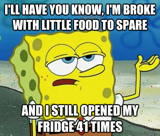 I'll have you know, I'm broke with little food to spare and I still opened my fridge 41 times - I'll have you know, I'm broke with little food to spare and I still opened my fridge 41 times  Tough Spongebob