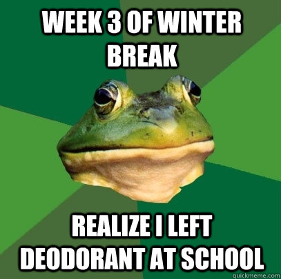 week 3 of winter break realize i left deodorant at school - week 3 of winter break realize i left deodorant at school  Foul Bachelor Frog