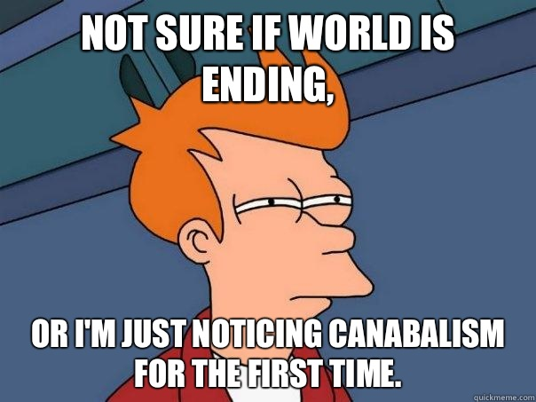 Not sure if world is ending, or I'm just noticing canabalism for the first time. - Not sure if world is ending, or I'm just noticing canabalism for the first time.  Futurama Fry
