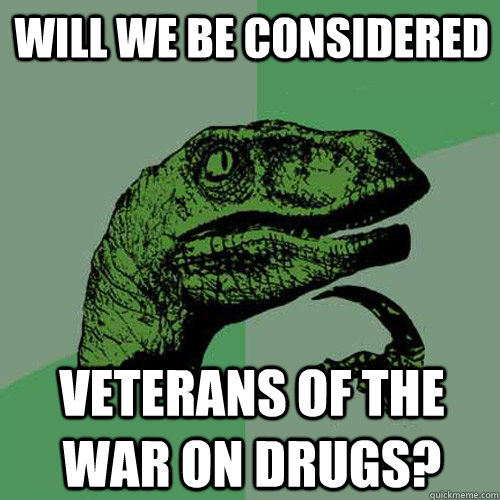 Will we be considered veterans of the war on drugs? - Will we be considered veterans of the war on drugs?  Philosoraptor
