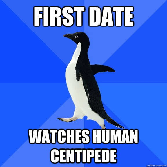 First date watches human centipede - First date watches human centipede  Socially Awkward Penguin