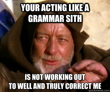 Your acting like a grammar sith is not working out  to well and truly correct me - Your acting like a grammar sith is not working out  to well and truly correct me  Grammar Jedi Obi-Wan