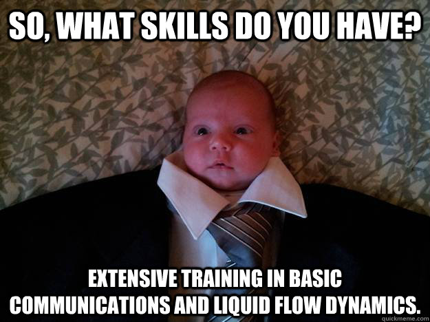 So, what skills do you have? Extensive training in basic communications and liquid flow dynamics.