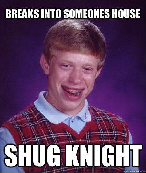 Breaks into someones house shug knight - Breaks into someones house shug knight  Bad Luck Brian