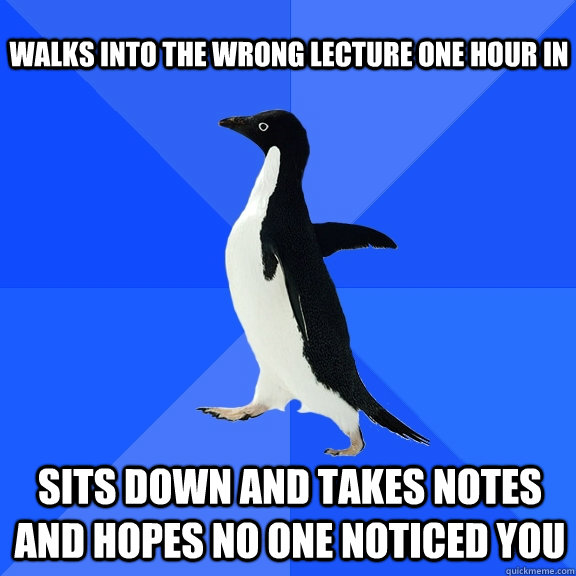Walks into the wrong lecture one hour in Sits down and takes notes and hopes no one noticed you - Walks into the wrong lecture one hour in Sits down and takes notes and hopes no one noticed you  Socially Awkward Penguin